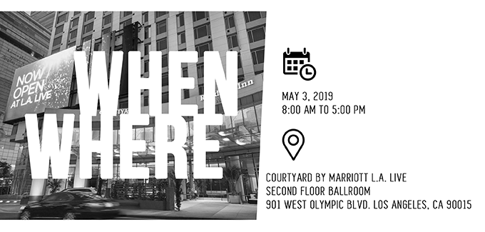 When: May 3, 2019 - 8:00 AM to 5:00 PM - Where: Courtyeard By Marriott L.A. Live - Second Flood Ballroom - 901 West Olympic Blvd. Los Angeles, CA 90015